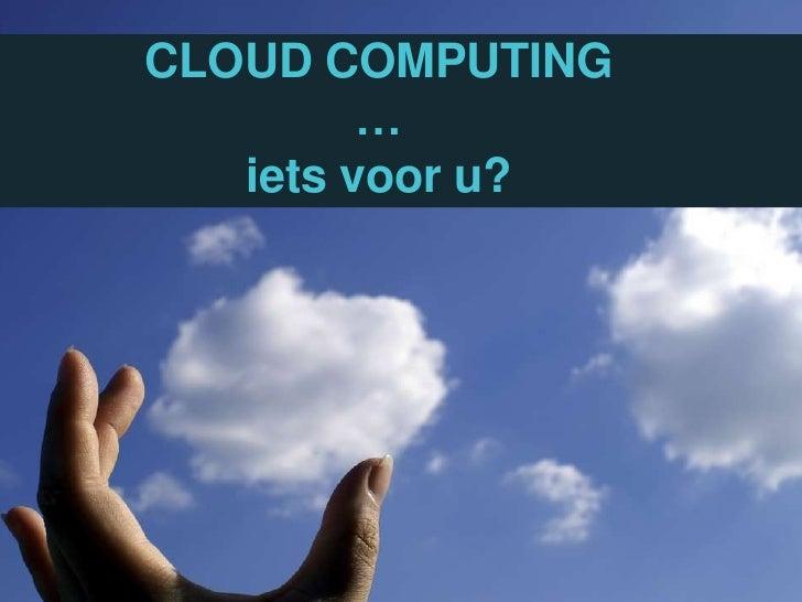 CLOUD COMPUTING…ietsvoor u?<br />