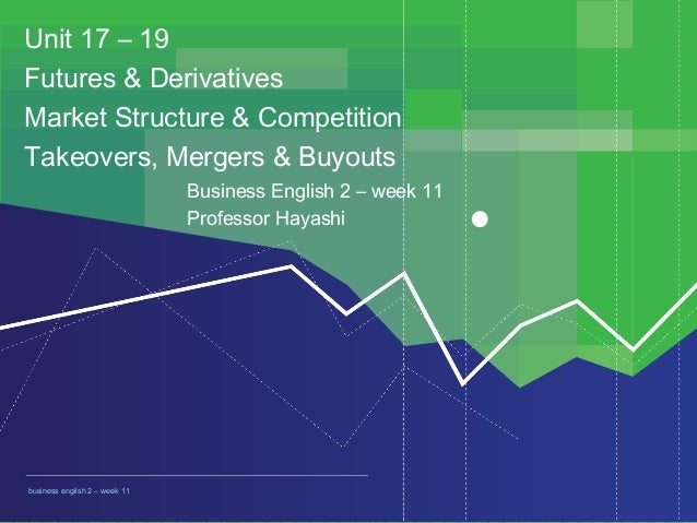 BUSINESS ENGLISH 2 11 weekbusiness english 2 – week 11 Unit 17 – 19 Futures & Derivatives Market Structure & Competition T...
