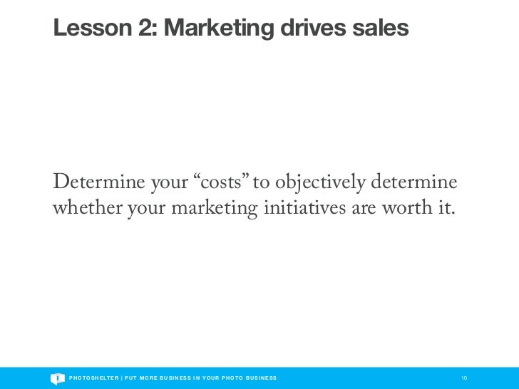 """Lesson 2: Marketing drives salesDetermine your """"costs"""" to objectively determinewhether your marketing initiatives are wort..."""