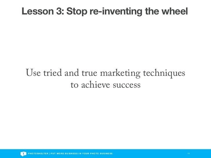 Lesson 3: Stop re-inventing the wheelUse tried and true marketing techniques           to achieve success P H O T O S H E ...