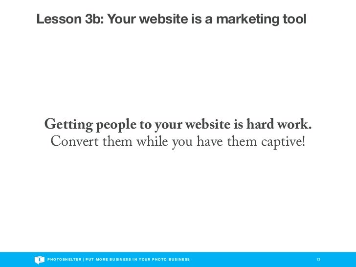 Lesson 3b: Your website is a marketing tool Getting people to your website is hard work.  Convert them while you have them...