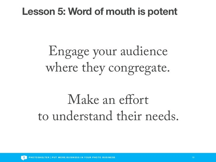 Lesson 5: Word of mouth is potent                  Engage your audience                  where they congregate.           ...