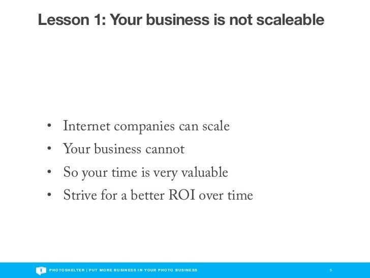 Lesson 1: Your business is not scaleable • Internet companies can scale • Your business cannot • So your time is very valu...