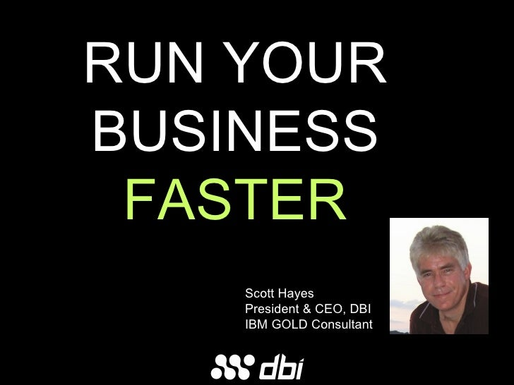RUN YOUR BUSINESS FASTER Scott Hayes President & CEO, DBI IBM GOLD Consultant