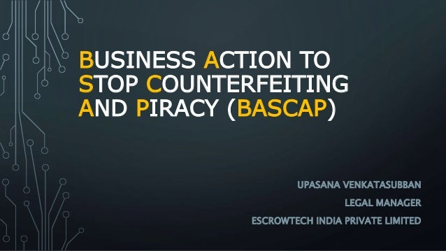 BUSINESS ACTION TO STOP COUNTERFEITING AND PIRACY (BASCAP) UPASANA VENKATASUBBAN LEGAL MANAGER ESCROWTECH INDIA PRIVATE LI...