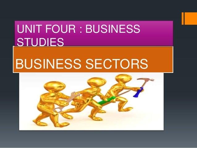 BUSINESS SECTORS UNIT FOUR : BUSINESS STUDIES