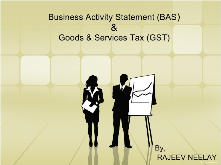 Business Activity Statement (BAS ) & Goods & Services Tax (GST) By, RAJEEV NEELAY