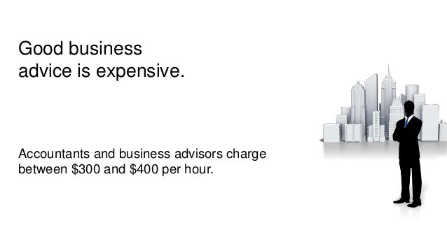 Good business advice is expensive. Accountants and business advisors charge between $300 and $400 per hour.