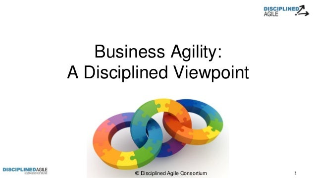Business Agility: A Disciplined Viewpoint © Disciplined Agile Consortium 1