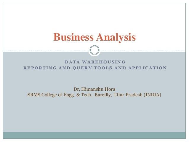 Business Analysis            DATA WAREHOUSINGREPORTING AND QUERY TOOLS AND APPLICATION                     Dr. Himanshu Ho...