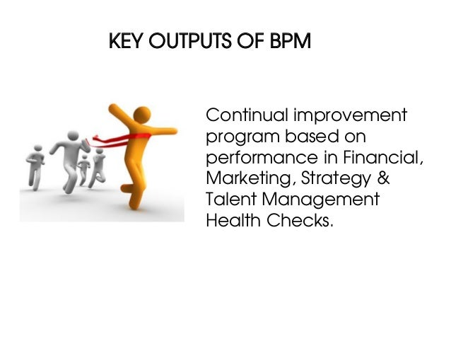 KEY OUTPUTS OF BPM        Continual improvement        program based on        performance in Financial,        Marketing,...