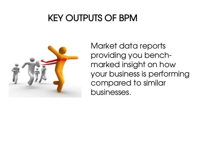 KEY OUTPUTS OF BPM        Market data reports        providing you bench-        marked insight on how        your busines...