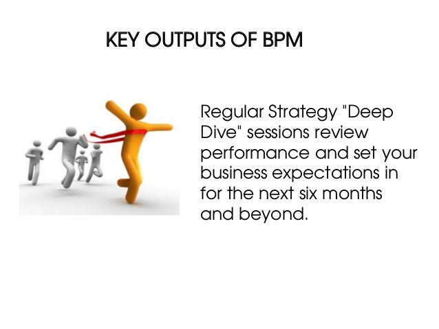 """KEY OUTPUTS OF BPM        Regular Strategy """"Deep        Dive"""" sessions review        performance and set your        busin..."""