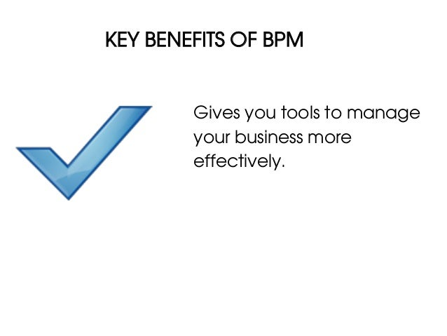 KEY BENEFITS OF BPM        Gives you tools to manage        your business more        effectively.