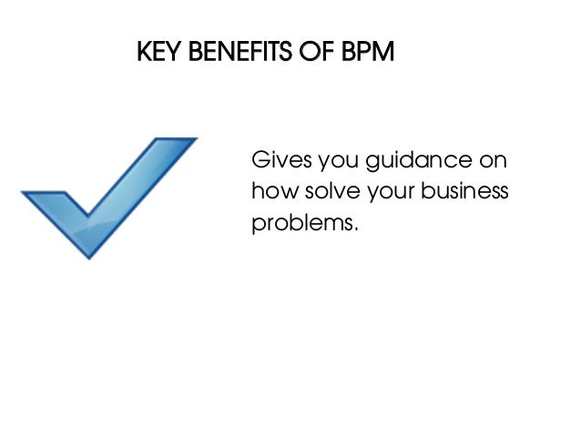KEY BENEFITS OF BPM        Gives you guidance on        how solve your business        problems.
