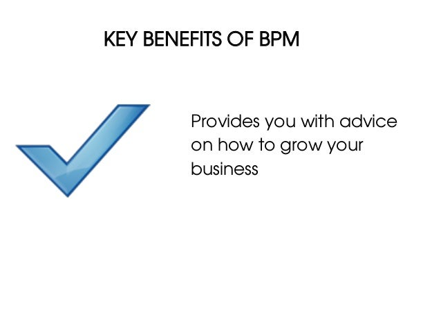 KEY BENEFITS OF BPM        Provides you with advice        on how to grow your        business