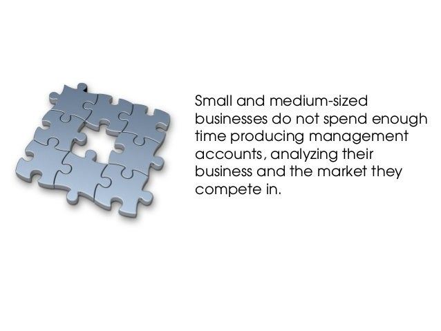 Small and medium-sizedbusinesses do not spend enoughtime producing managementaccounts, analyzing theirbusiness and the mar...