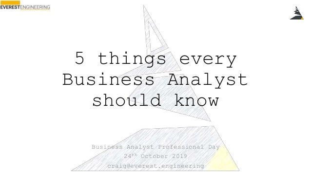 5 things every Business Analyst should know Business Analyst Professional Day 24th October 2019 craig@everest.engineering