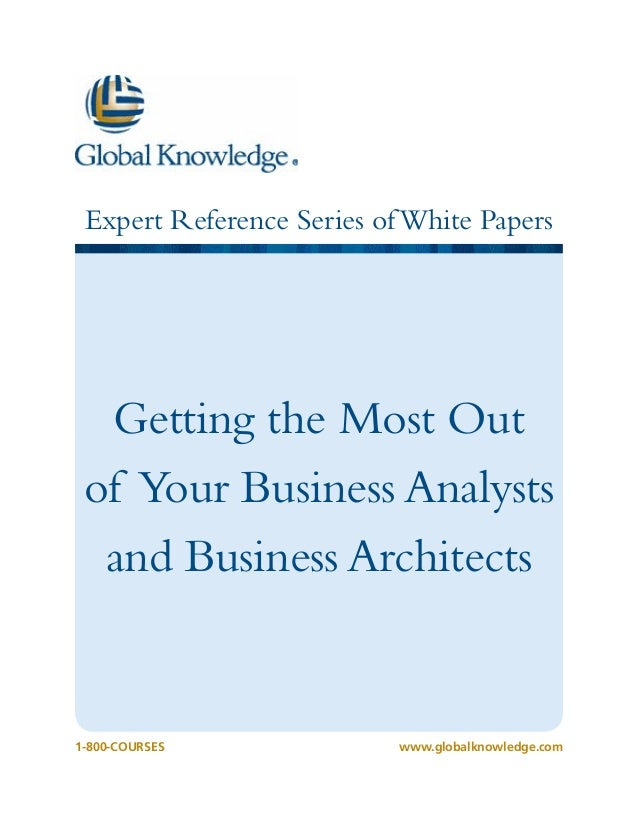 Expert Reference Series of White Papers  Getting the Most Out of Your Business Analysts and Business Architects  1-800-COU...
