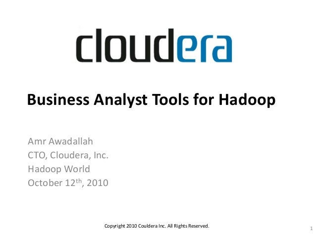 Business Analyst Tools for Hadoop Amr Awadallah CTO, Cloudera, Inc. Hadoop World October 12th, 2010 Copyright 2010 Coulder...