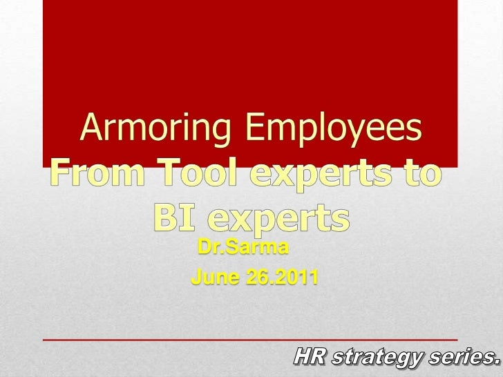 Armoring Employees<br />From Tool experts to <br />BI experts<br />Dr.Sarma<br />June 26.2011<br />HR strategy series.<br />