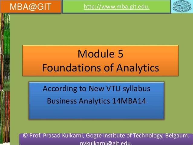 MBA@GIT http://www.mba.git.edu.  Module 5  Foundations of Analytics  According to New VTU syllabus  Business Analytics 14M...