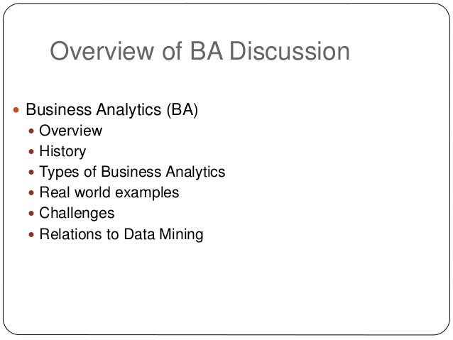 Overview of BA Discussion  Business Analytics (BA)  Overview  History  Types of Business Analytics  Real world exampl...