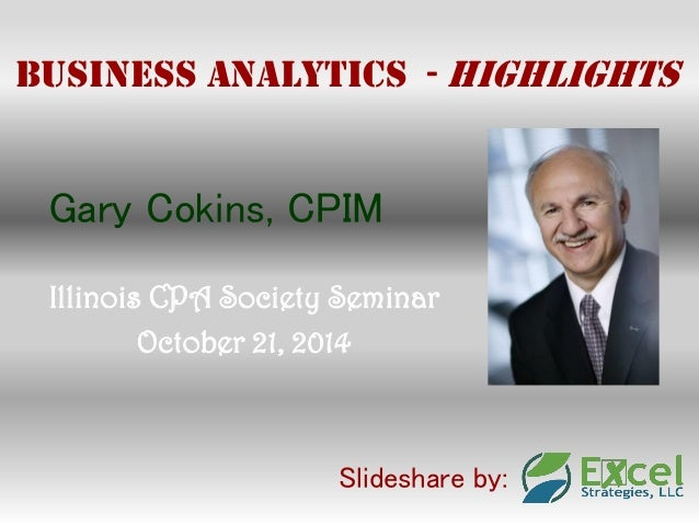 Business Analytics - Highlights  Gary Cokins, CPIM  Illinois CPA Society Seminar  October 21, 2014  Slideshare by: