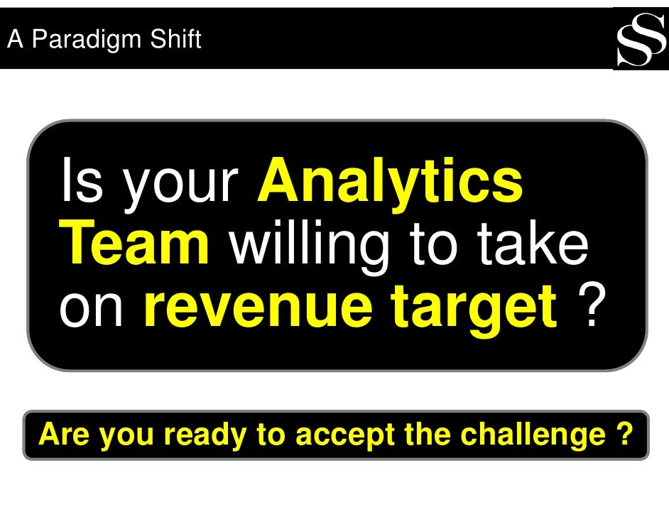 A Paradigm Shift         Is your Analytics     Team willing to take     on revenue target ?   Are you ready to accept the ...