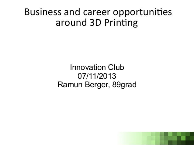 Business and career opportunites around 3D Printng  Innovation Club 07/11/2013 Ramun Berger, 89grad