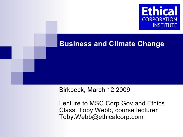 Business and Climate Change  Birkbeck College, University of London, March 12 2009 Lecture to MSC Corp Gov and Ethics Clas...