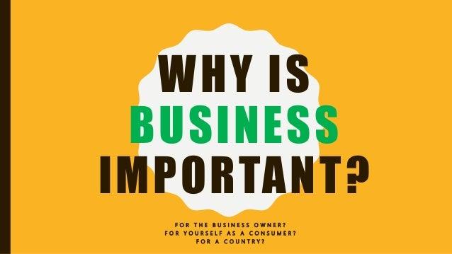 WHY IS BUSINESS IMPORTANT? F O R T H E B U S I N E S S O W N E R ? F O R Y O U R S E L F A S A C O N S U M E R ? F O R A C...