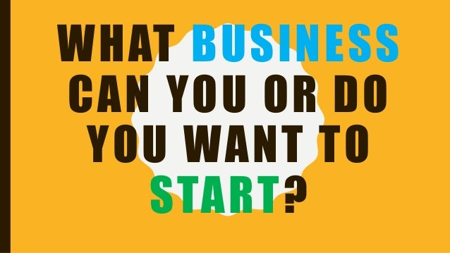 WHAT BUSINESS CAN YOU OR DO YOU WANT TO START?