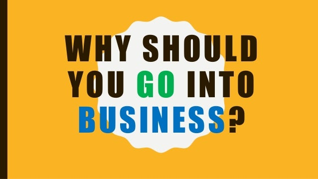 WHY SHOULD YOU GO INTO BUSINESS?