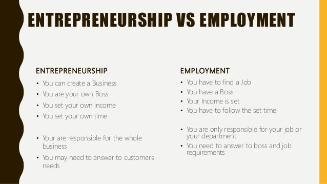 ENTREPRENEURSHIP VS EMPLOYMENT ENTREPRENEURSHIP • You can create a Business • You are your own Boss • You set your own inc...