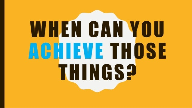 WHEN CAN YOU ACHIEVE THOSE THINGS?