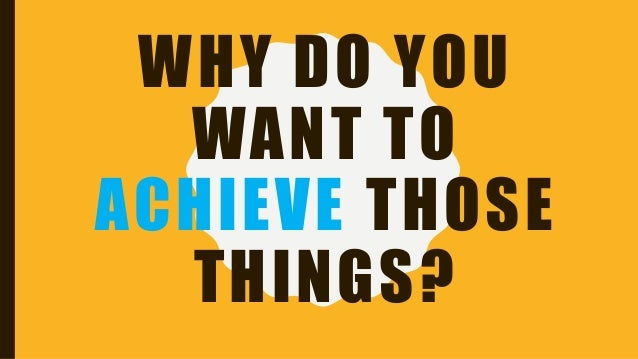 WHY DO YOU WANT TO ACHIEVE THOSE THINGS?