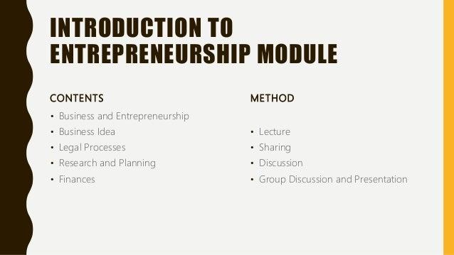 INTRODUCTION TO ENTREPRENEURSHIP MODULE CONTENTS • Business and Entrepreneurship • Business Idea • Legal Processes • Resea...