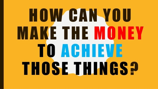 HOW CAN YOU MAKE THE MONEY TO ACHIEVE THOSE THINGS?