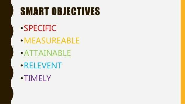 SMART OBJECTIVES •SPECIFIC •MEASUREABLE •ATTAINABLE •RELEVENT •TIMELY
