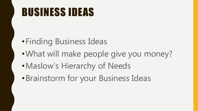 BUSINESS IDEAS •Finding Business Ideas •What will make people give you money? •Maslow's Hierarchy of Needs •Brainstorm for...