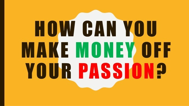 HOW CAN YOU MAKE MONEY OFF YOUR PASSION?