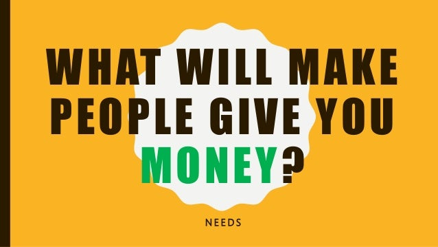 WHAT WILL MAKE PEOPLE GIVE YOU MONEY? N E E D S