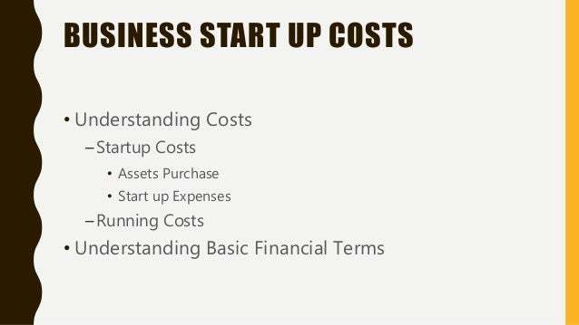 BUSINESS START UP COSTS • Understanding Costs –Startup Costs • Assets Purchase • Start up Expenses –Running Costs • Unders...