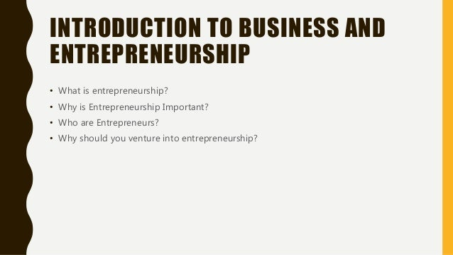 INTRODUCTION TO BUSINESS AND ENTREPRENEURSHIP • What is entrepreneurship? • Why is Entrepreneurship Important? • Who are E...