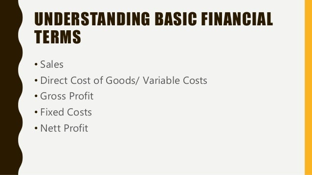 UNDERSTANDING BASIC FINANCIAL TERMS • Sales • Direct Cost of Goods/ Variable Costs • Gross Profit • Fixed Costs • Nett Pro...