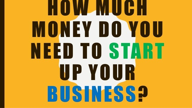 HOW MUCH MONEY DO YOU NEED TO START UP YOUR BUSINESS?