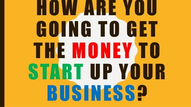 HOW ARE YOU GOING TO GET THE MONEY TO START UP YOUR BUSINESS?