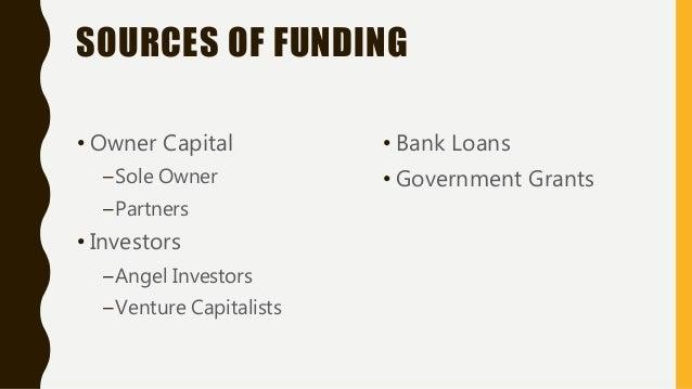 SOURCES OF FUNDING • Owner Capital –Sole Owner –Partners • Investors –Angel Investors –Venture Capitalists • Bank Loans • ...