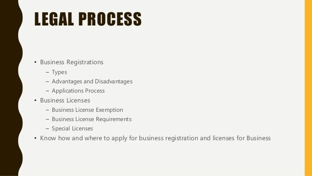 LEGAL PROCESS • Business Registrations – Types – Advantages and Disadvantages – Applications Process • Business Licenses –...